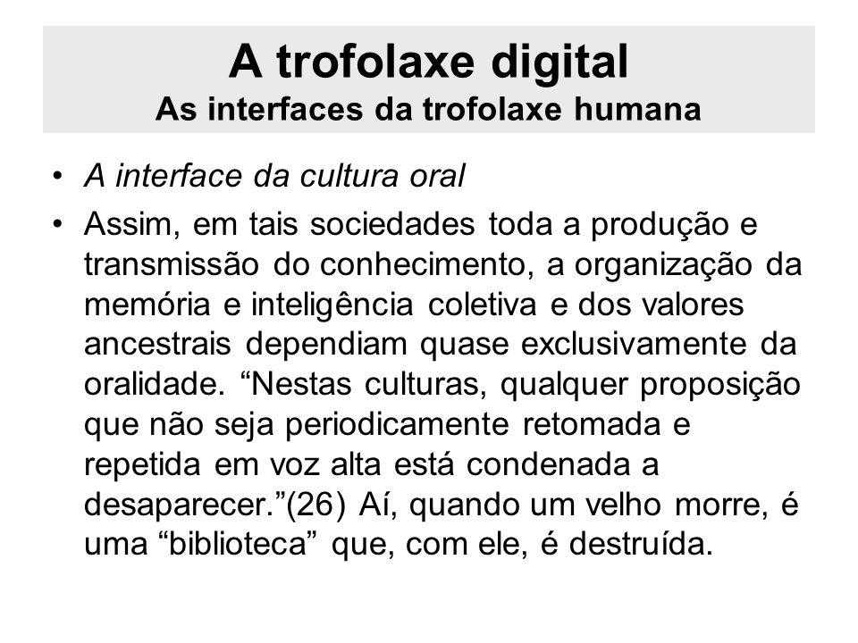A trofolaxe digital As interfaces da trofolaxe humana A interface da cultura oral Assim, em tais sociedades toda a produção e transmissão do conhecime