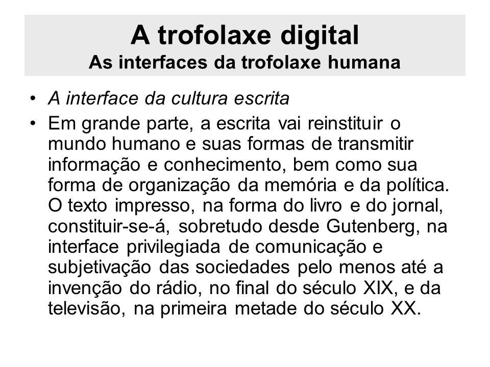 A trofolaxe digital As interfaces da trofolaxe humana A interface da cultura escrita Em grande parte, a escrita vai reinstituir o mundo humano e suas