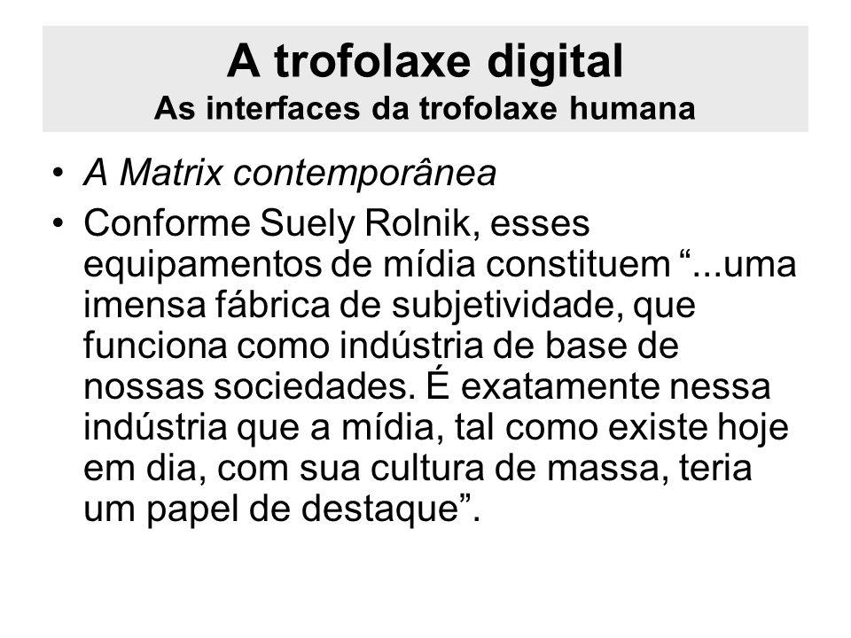 A trofolaxe digital As interfaces da trofolaxe humana A Matrix contemporânea Conforme Suely Rolnik, esses equipamentos de mídia constituem...uma imens