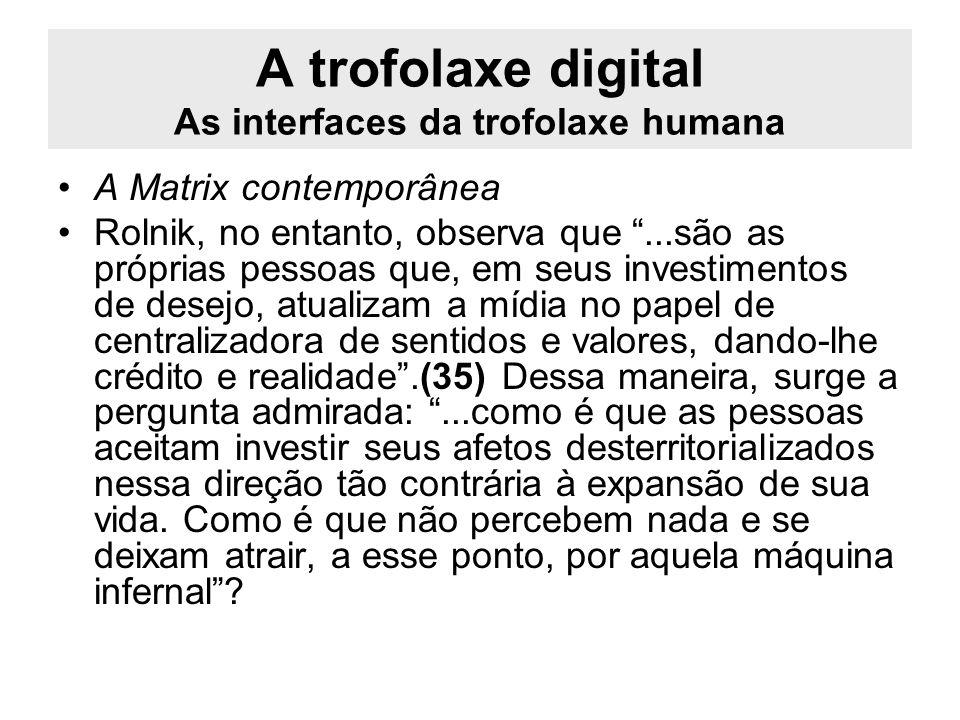 A trofolaxe digital As interfaces da trofolaxe humana A Matrix contemporânea Rolnik, no entanto, observa que...são as próprias pessoas que, em seus in