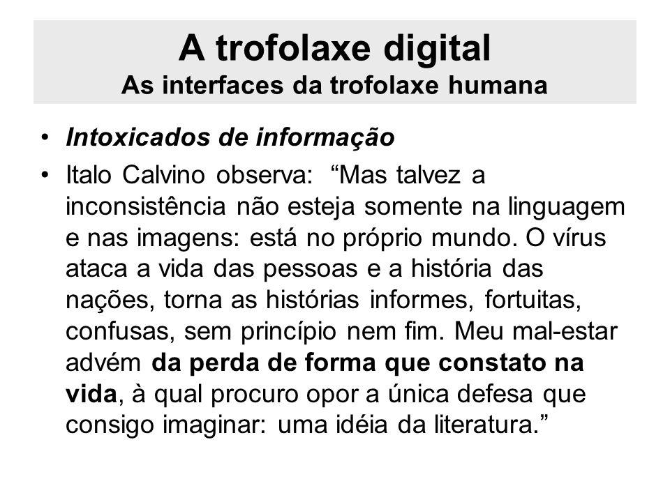 A trofolaxe digital As interfaces da trofolaxe humana Intoxicados de informação Italo Calvino observa: Mas talvez a inconsistência não esteja somente