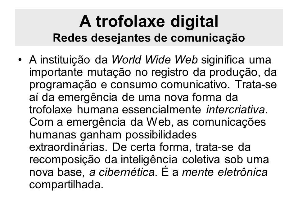 A trofolaxe digital Redes desejantes de comunicação A instituição da World Wide Web siginifica uma importante mutação no registro da produção, da prog