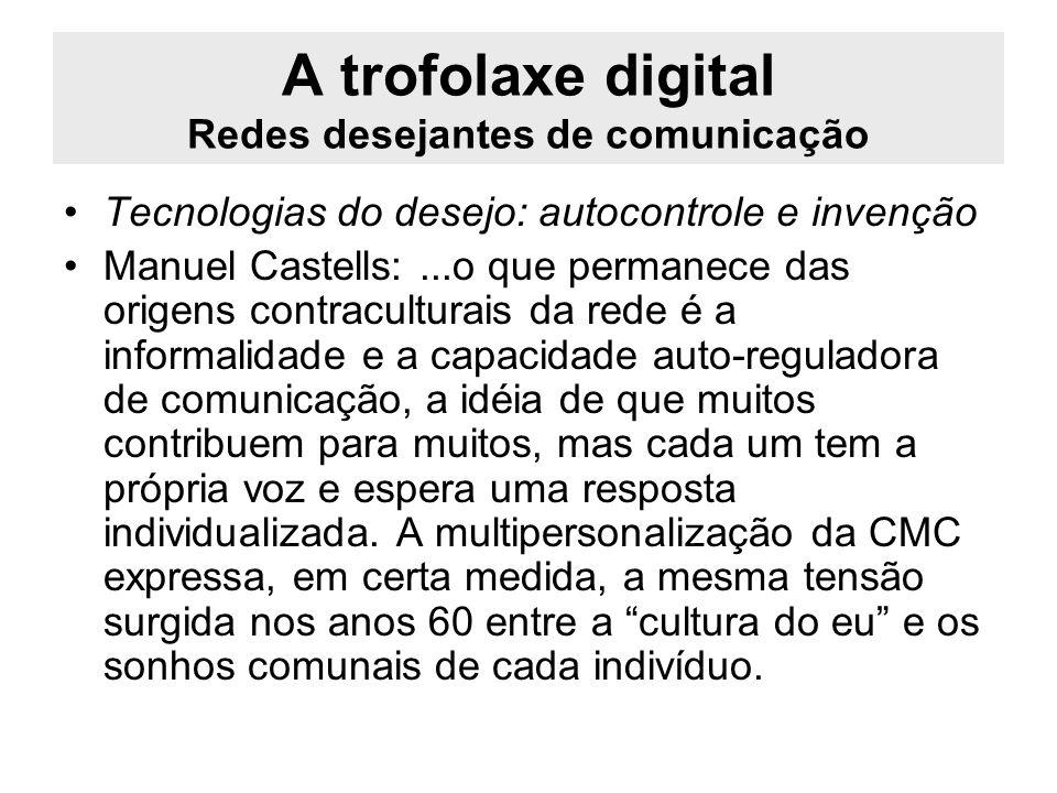 A trofolaxe digital Redes desejantes de comunicação Tecnologias do desejo: autocontrole e invenção Manuel Castells:...o que permanece das origens cont