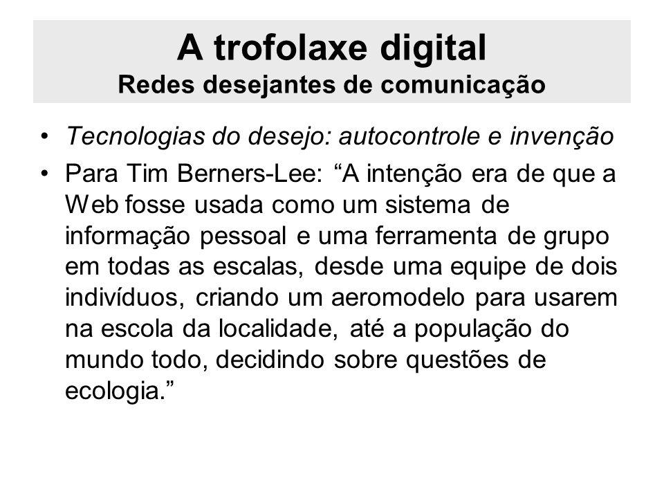 A trofolaxe digital Redes desejantes de comunicação Tecnologias do desejo: autocontrole e invenção Para Tim Berners-Lee: A intenção era de que a Web f