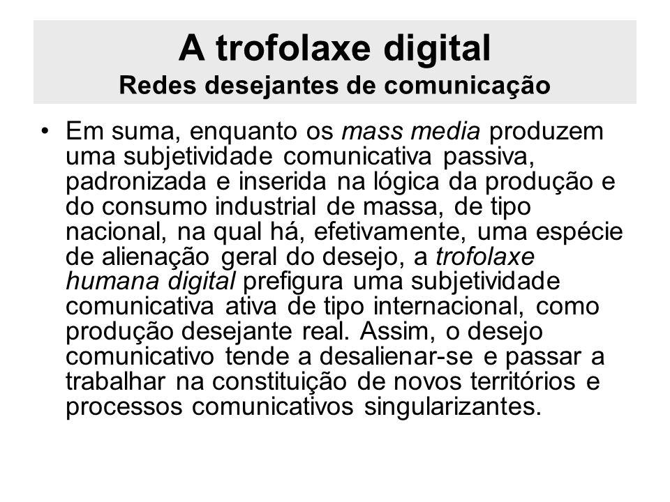 A trofolaxe digital Redes desejantes de comunicação Em suma, enquanto os mass media produzem uma subjetividade comunicativa passiva, padronizada e ins