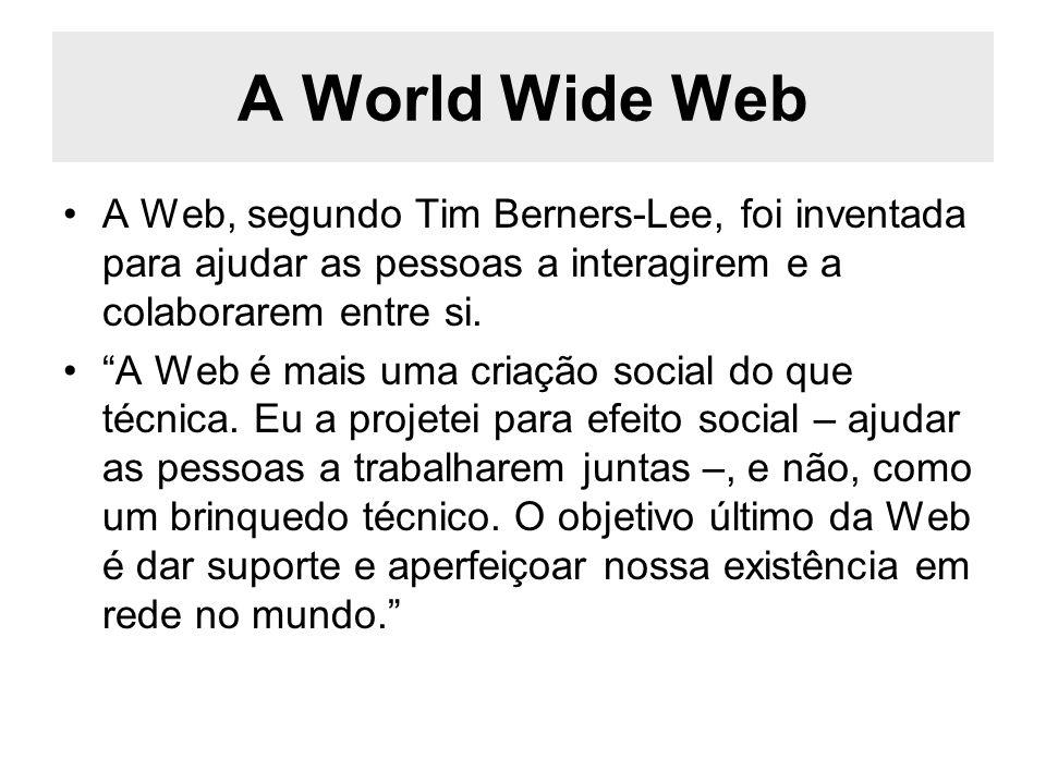 A World Wide Web A Web, segundo Tim Berners-Lee, foi inventada para ajudar as pessoas a interagirem e a colaborarem entre si. A Web é mais uma criação