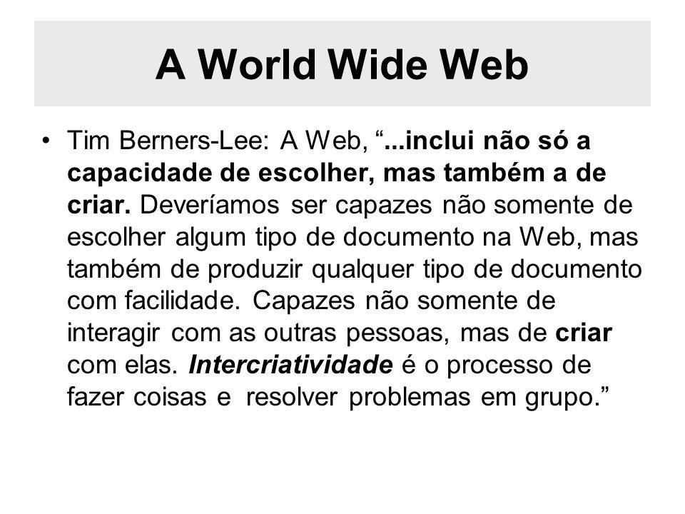 A World Wide Web Tim Berners-Lee: A Web,...inclui não só a capacidade de escolher, mas também a de criar. Deveríamos ser capazes não somente de escolh