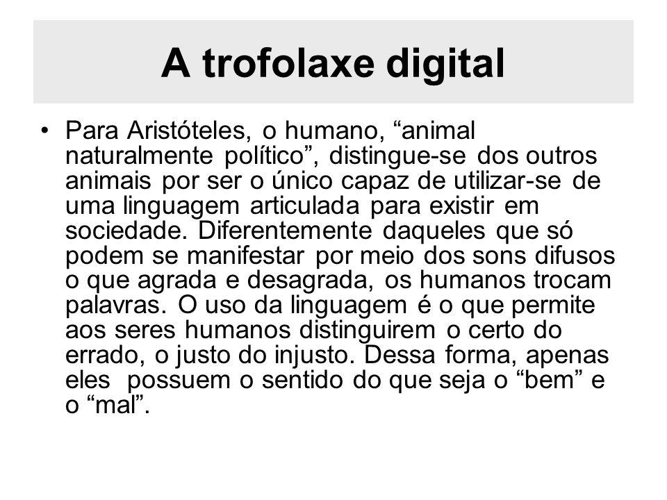 A trofolaxe digital Para Aristóteles, o humano, animal naturalmente político, distingue-se dos outros animais por ser o único capaz de utilizar-se de