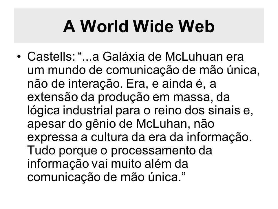 A World Wide Web Castells:...a Galáxia de McLuhuan era um mundo de comunicação de mão única, não de interação. Era, e ainda é, a extensão da produção