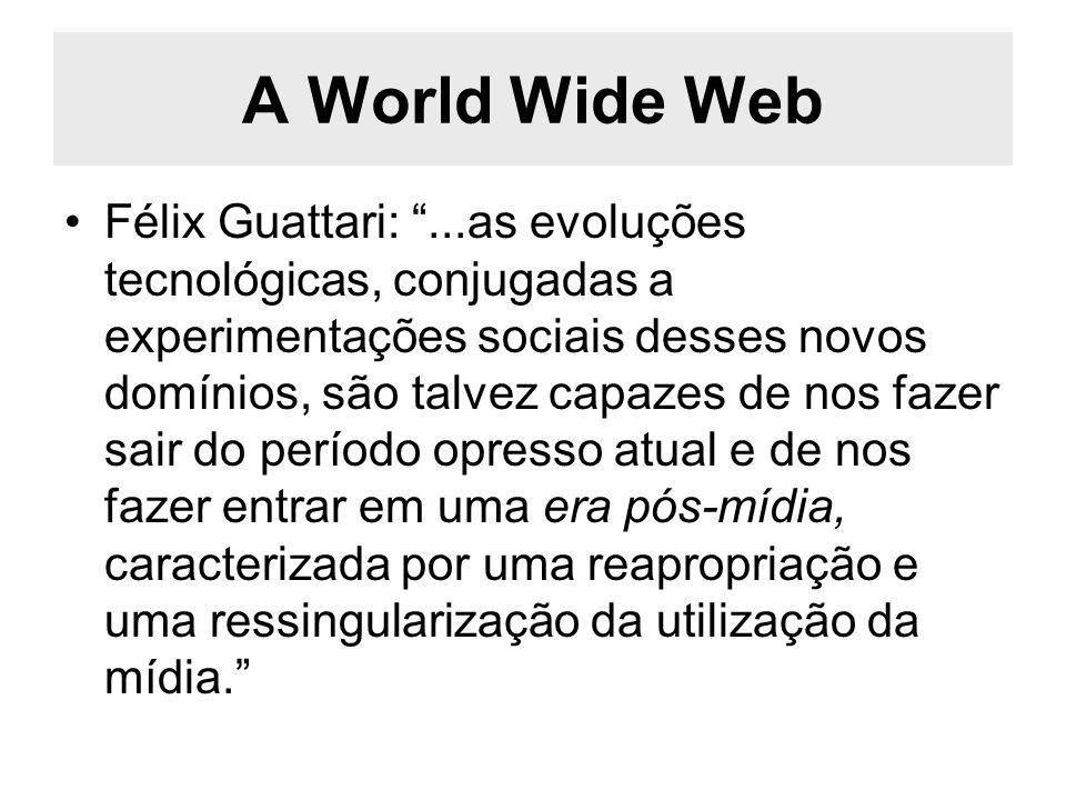 A World Wide Web Félix Guattari:...as evoluções tecnológicas, conjugadas a experimentações sociais desses novos domínios, são talvez capazes de nos fa