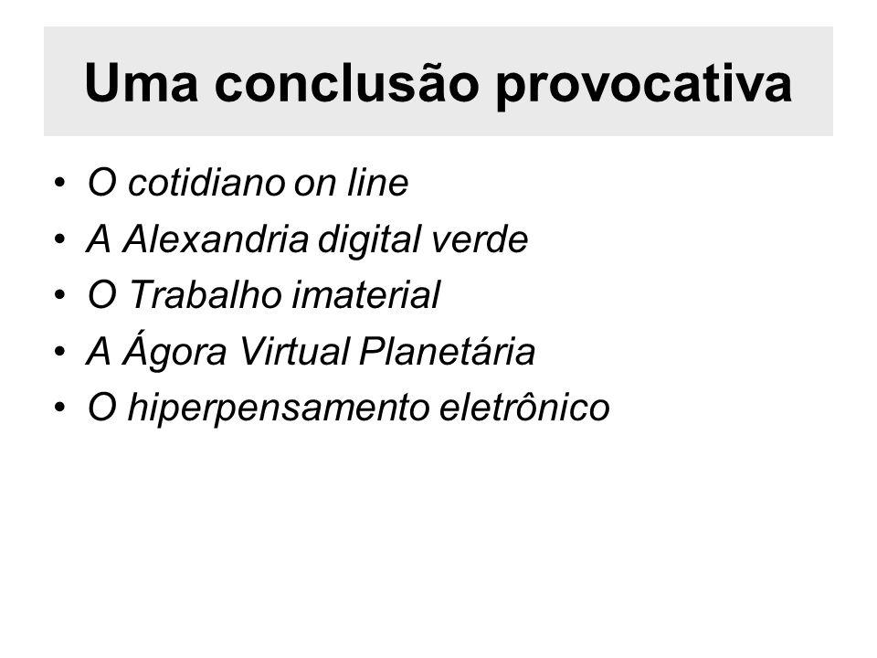 Uma conclusão provocativa O cotidiano on line A Alexandria digital verde O Trabalho imaterial A Ágora Virtual Planetária O hiperpensamento eletrônico