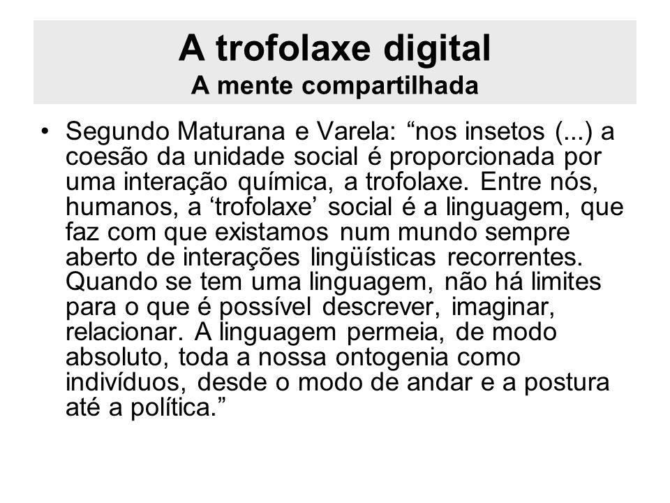 A trofolaxe digital A mente compartilhada Segundo Maturana e Varela: nos insetos (...) a coesão da unidade social é proporcionada por uma interação qu