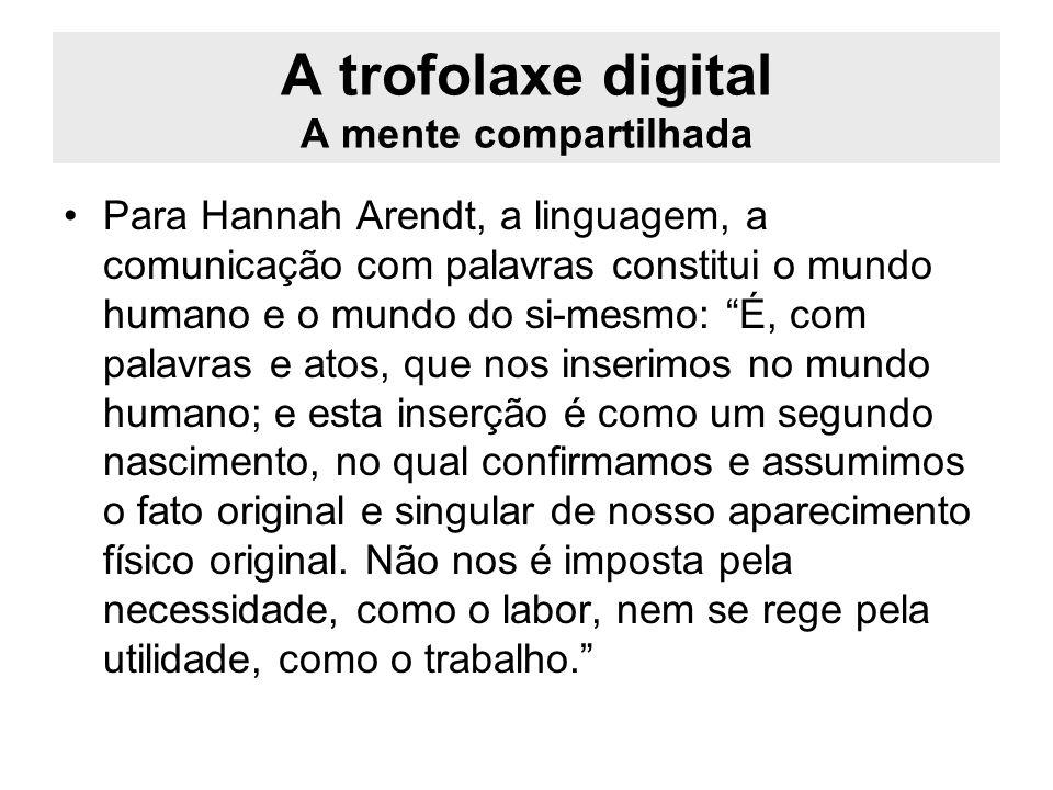 A trofolaxe digital A mente compartilhada Nesse contexto, aquilo que se chama de mente, de consciência, é, para Maturana e Varela, constituído pela linguagem ou, em outras palavras, pela trofolaxe linguística humana.