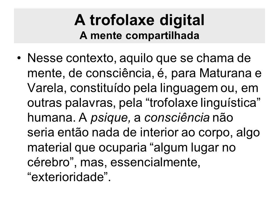 A trofolaxe digital A mente compartilhada Nesse contexto, aquilo que se chama de mente, de consciência, é, para Maturana e Varela, constituído pela li