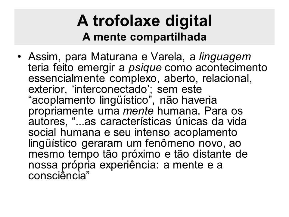 A trofolaxe digital A mente compartilhada Assim, para Maturana e Varela, a linguagem teria feito emergir a psique como acontecimento essencialmente co