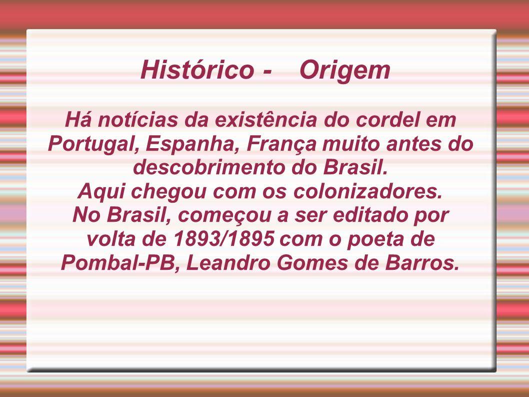 Histórico - Origem Há notícias da existência do cordel em Portugal, Espanha, França muito antes do descobrimento do Brasil. Aqui chegou com os coloniz