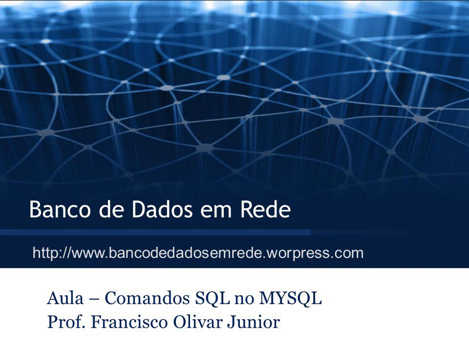 Banco de Dados em Rede Aula – Comandos SQL no MYSQL Prof. Francisco Olivar Junior http://www.bancodedadosemrede.worpress.com