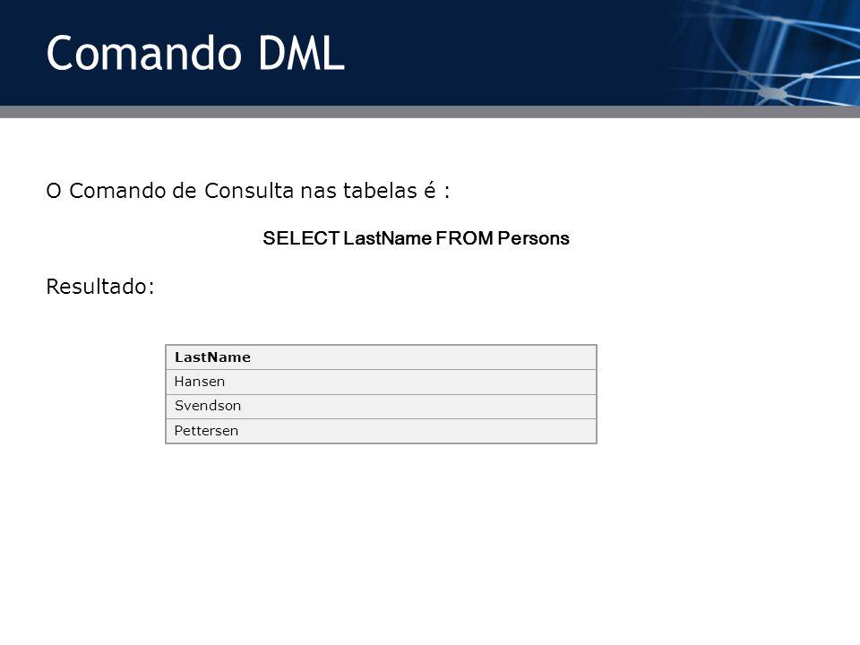 O Comando de Consulta nas tabelas é : SELECT LastName FROM Persons Resultado: LastName Hansen Svendson Pettersen Comando DML