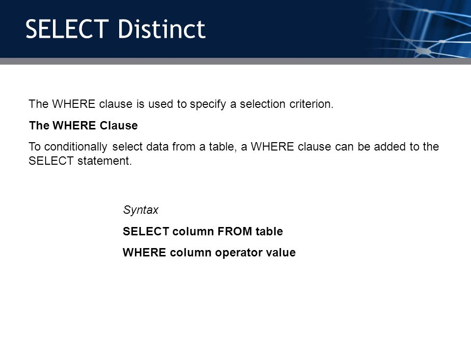 The WHERE clause is used to specify a selection criterion. The WHERE Clause To conditionally select data from a table, a WHERE clause can be added to