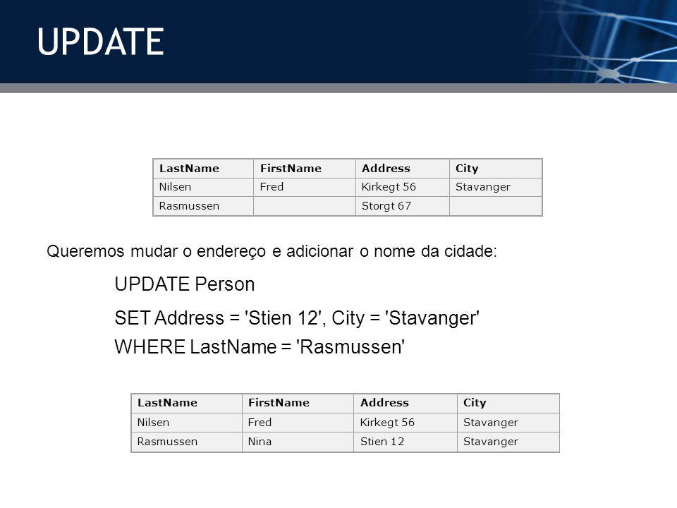 Queremos mudar o endereço e adicionar o nome da cidade: UPDATE Person SET Address = 'Stien 12', City = 'Stavanger' WHERE LastName = 'Rasmussen' LastNa