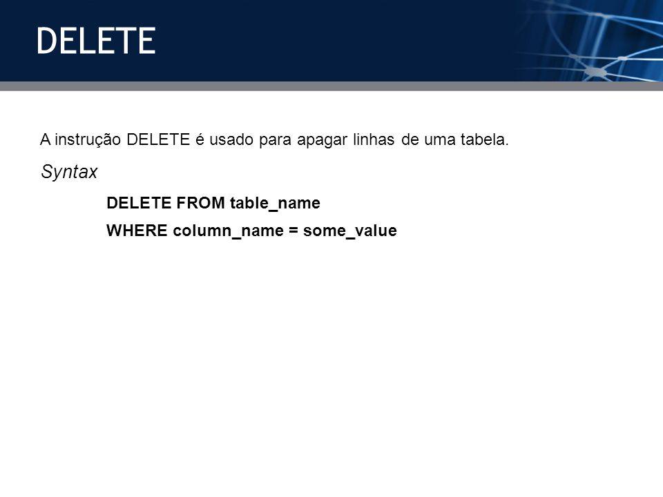 A instrução DELETE é usado para apagar linhas de uma tabela. Syntax DELETE FROM table_name WHERE column_name = some_value DELETE