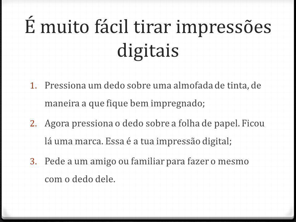 Compara as impressões digitais.São iguais.