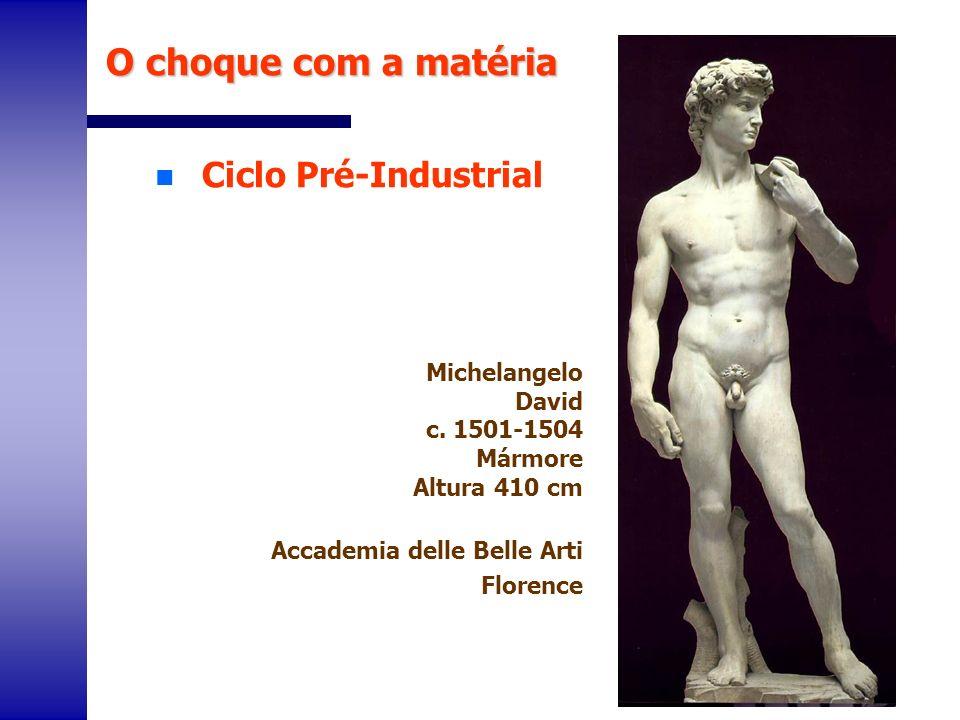 n Ciclo Pré-Industrial O choque com a matéria Michelangelo David c. 1501-1504 Mármore Altura 410 cm Accademia delle Belle Arti Florence