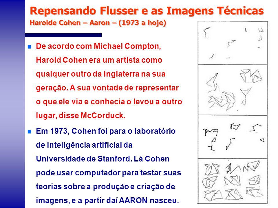 Repensando Flusser e as Imagens Técnicas Harolde Cohen – Aaron – (1973 a hoje) n AARON tem evoluído de um simples conjunto de regras que geravam fórmulas básicas para conjunto complexo de regras para gerar figuras que requerem conhecimentos detalhados, tanto do assunto como do método de representação visual.