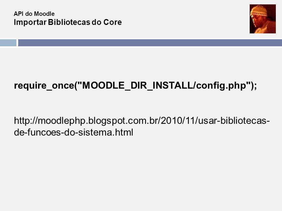 API do Moodle Importar Bibliotecas do Core require_once(