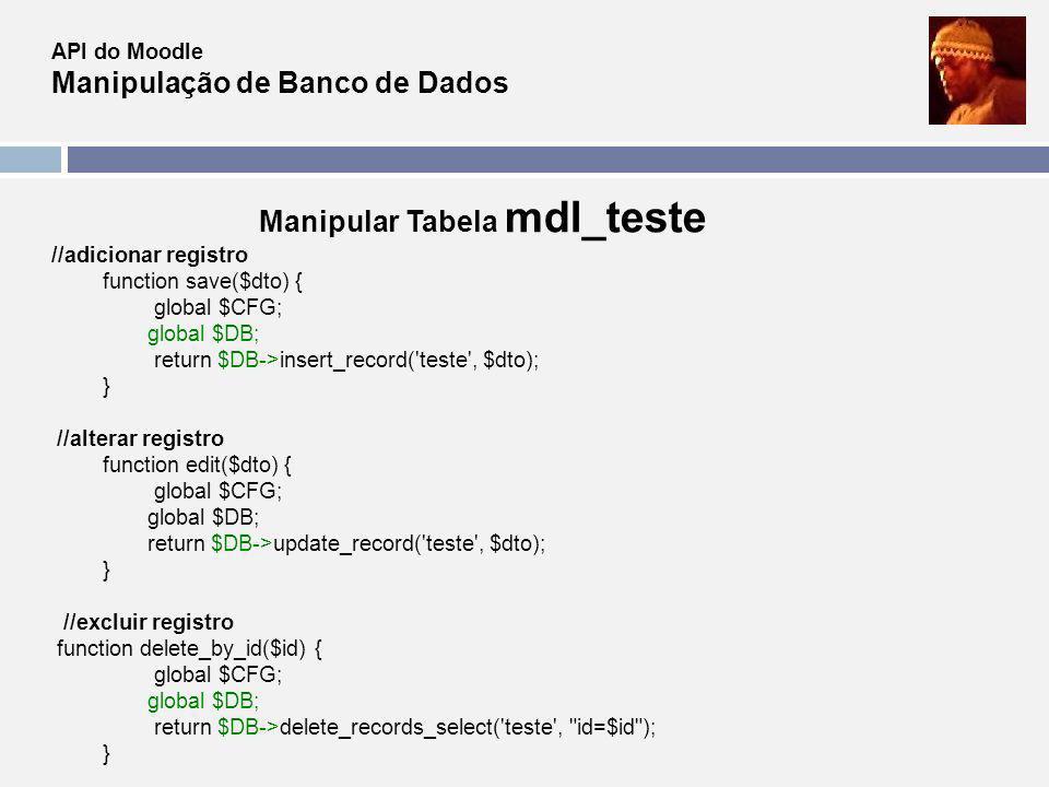 API do Moodle Manipulação de Banco de Dados Manipular Tabela mdl_teste //adicionar registro function save($dto) { global $CFG; global $DB; return $DB-