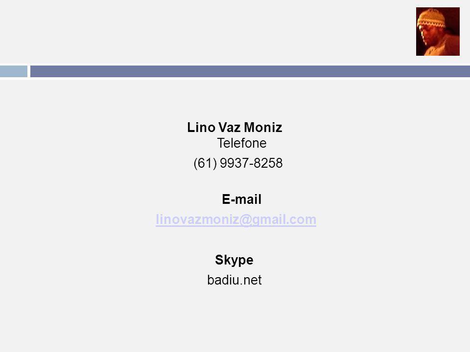 Lino Vaz Moniz Telefone (61) 9937-8258 E-mail linovazmoniz@gmail.com Skype badiu.net