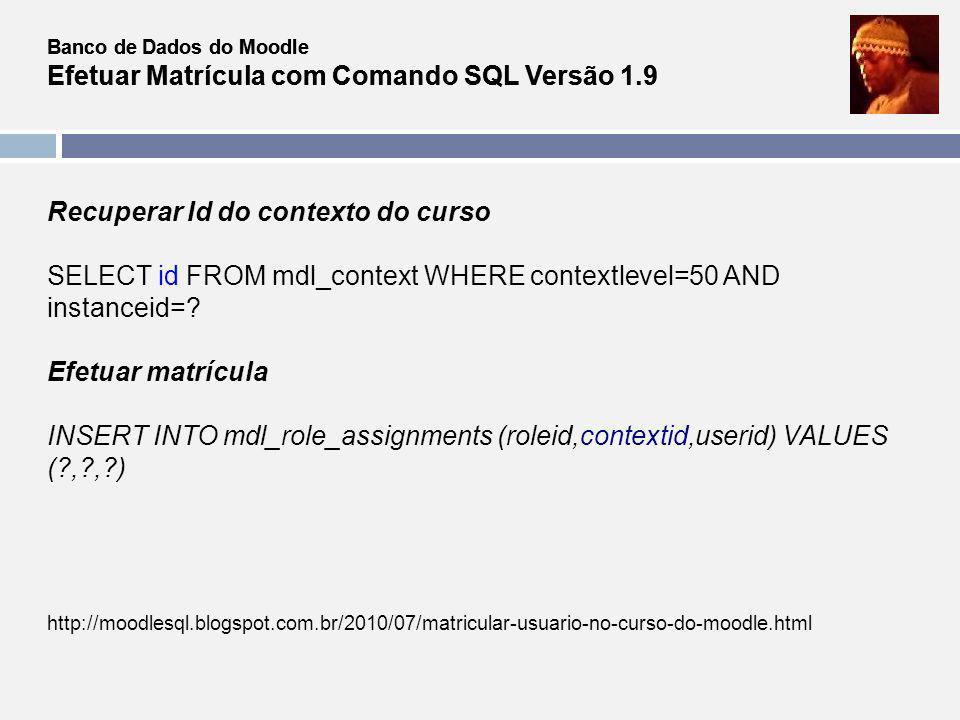 Banco de Dados do Moodle Efetuar Matrícula com Comando SQL Versão 1.9 Recuperar Id do contexto do curso SELECT id FROM mdl_context WHERE contextlevel=
