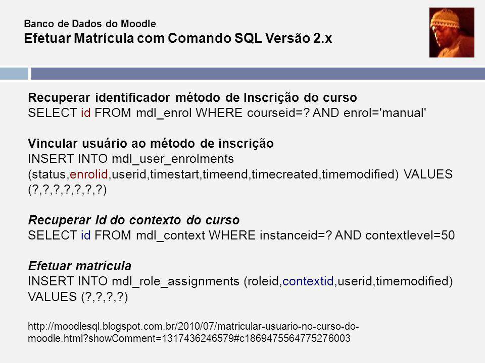 Banco de Dados do Moodle Relatório de Matrícula pelo Comando SQL SELECT u.id, u.firstname,u.lastname FROM mdl_role_assignments rs INNER JOIN mdl_user u ON u.id=rs.userid INNER JOIN mdl_context e ON rs.contextid=e.id WHERE e.contextlevel=50 AND rs.roleid=5 AND e.instanceid=.