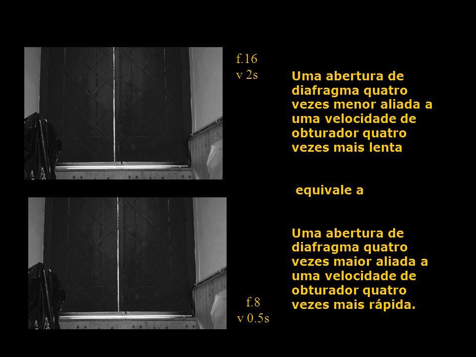 f.16 v 2s f.8 v 0.5s Uma abertura de diafragma quatro vezes menor aliada a uma velocidade de obturador quatro vezes mais lenta equivale a Uma abertura