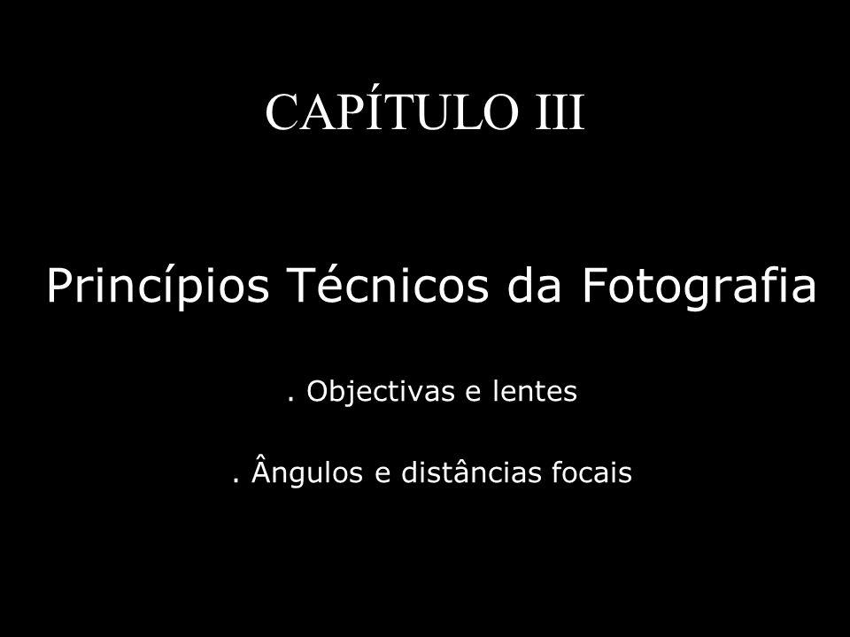 CAPÍTULO III Princípios Técnicos da Fotografia. Objectivas e lentes. Ângulos e distâncias focais
