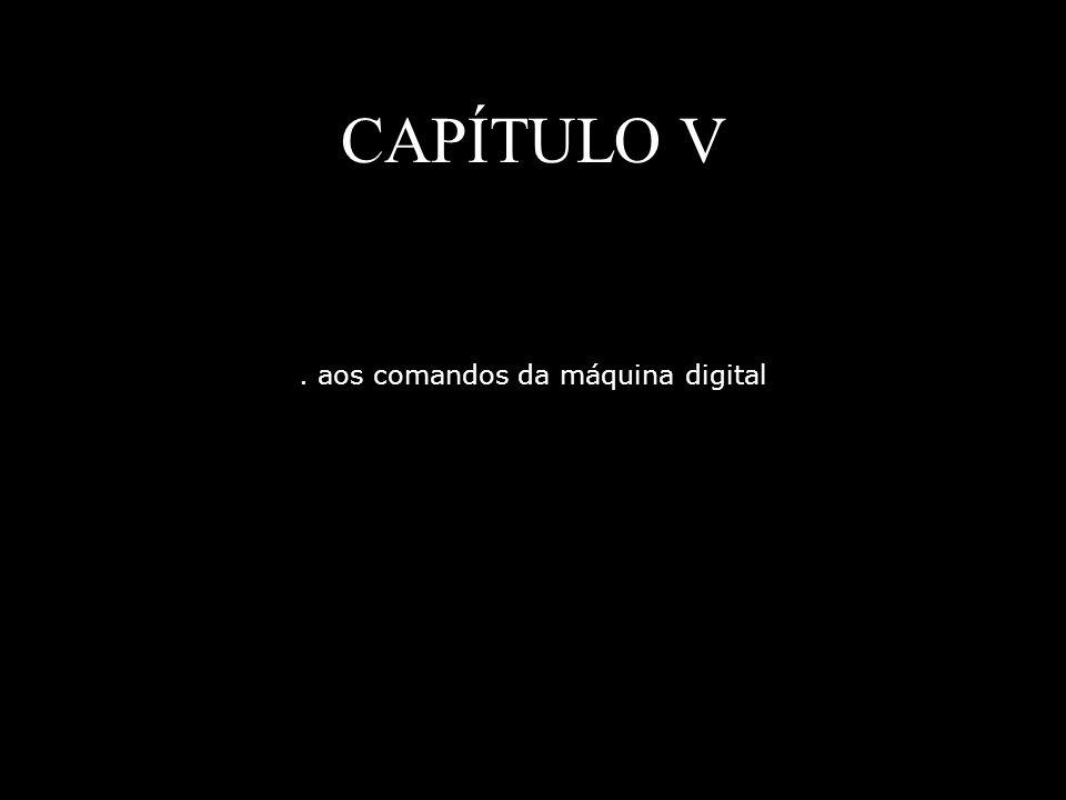 CAPÍTULO V. aos comandos da máquina digital