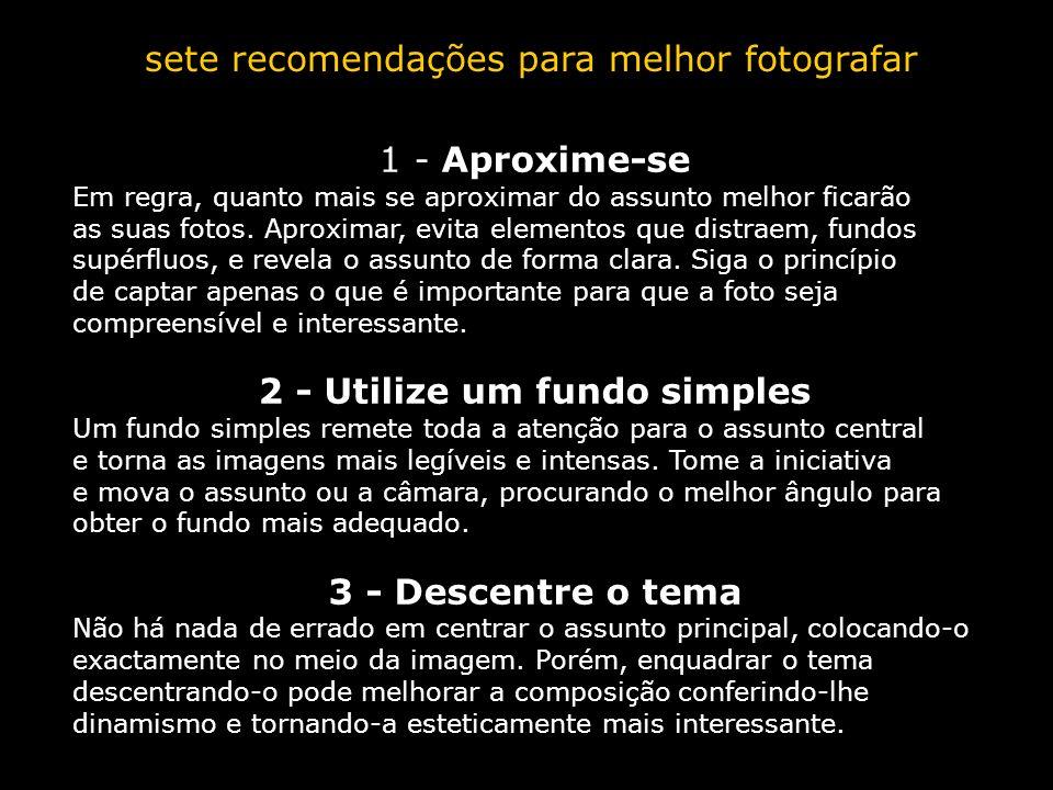 sete recomendações para melhor fotografar 1 - Aproxime-se Em regra, quanto mais se aproximar do assunto melhor ficarão as suas fotos. Aproximar, evita