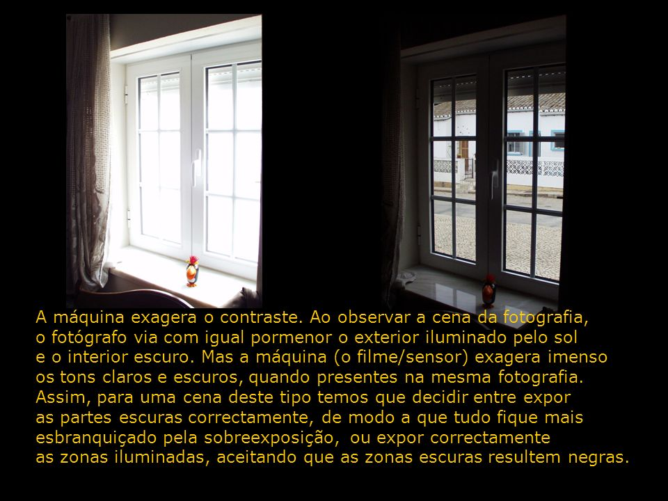 A máquina exagera o contraste. Ao observar a cena da fotografia, o fotógrafo via com igual pormenor o exterior iluminado pelo sol e o interior escuro.