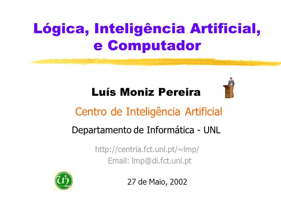 Lógica, Inteligência Artificial, e Computador Luís Moniz Pereira Centro de Inteligência Artificial Departamento de Informática - UNL http://centria.fct.unl.pt/~lmp/ Email: lmp@di.fct.unl.pt 27 de Maio, 2002