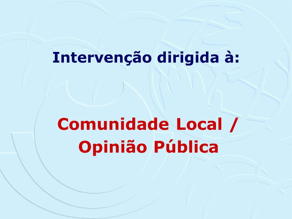 Intervenção dirigida à: Comunidade Local / Opinião Pública