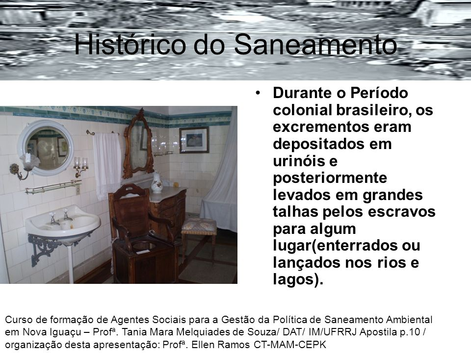 Histórico do Saneamento Durante o Período colonial brasileiro, os excrementos eram depositados em urinóis e posteriormente levados em grandes talhas p