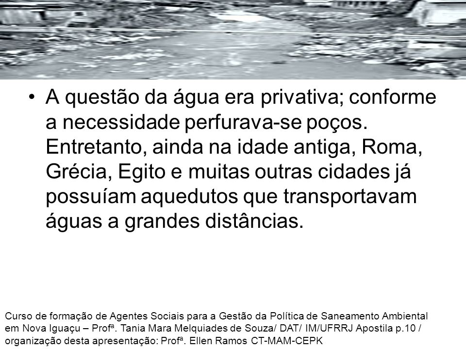 A questão da água era privativa; conforme a necessidade perfurava-se poços. Entretanto, ainda na idade antiga, Roma, Grécia, Egito e muitas outras cid