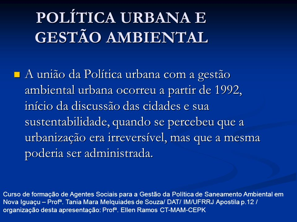 POLÍTICA URBANA E GESTÃO AMBIENTAL A união da Política urbana com a gestão ambiental urbana ocorreu a partir de 1992, início da discussão das cidades