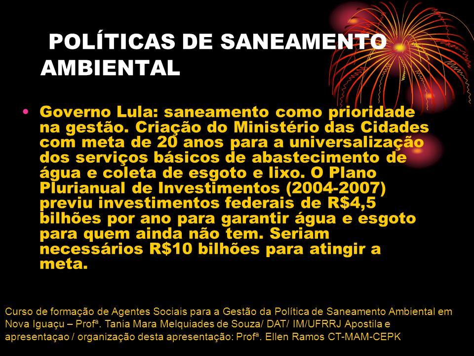 POLÍTICAS DE SANEAMENTO AMBIENTAL Governo Lula: saneamento como prioridade na gestão. Criação do Ministério das Cidades com meta de 20 anos para a uni