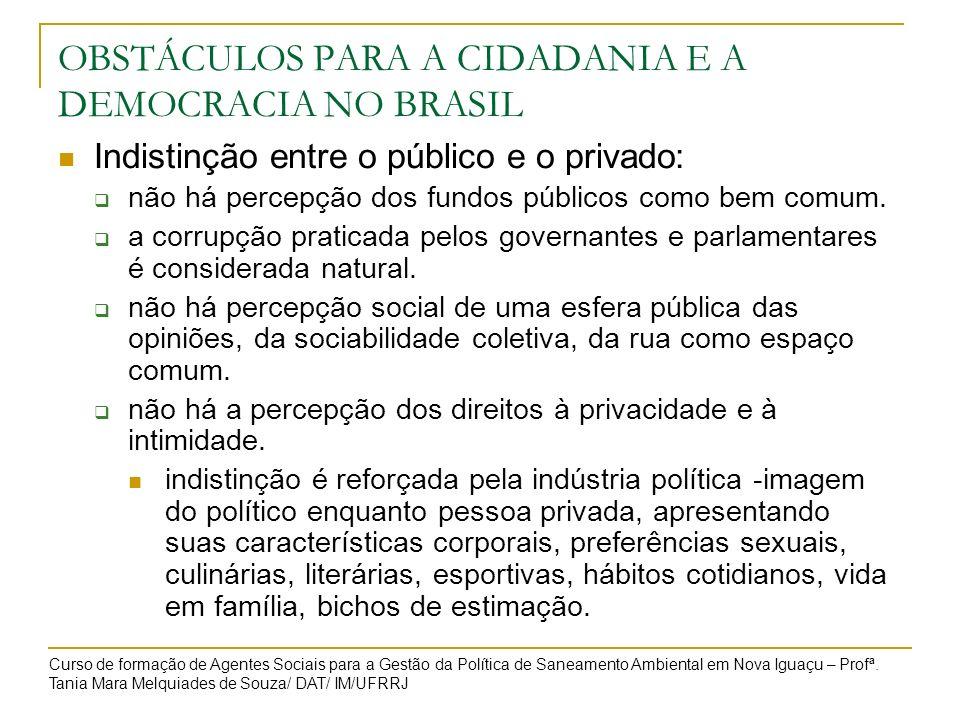 OBSTÁCULOS PARA A CIDADANIA E A DEMOCRACIA NO BRASIL Indistinção entre o público e o privado: não há percepção dos fundos públicos como bem comum. a c