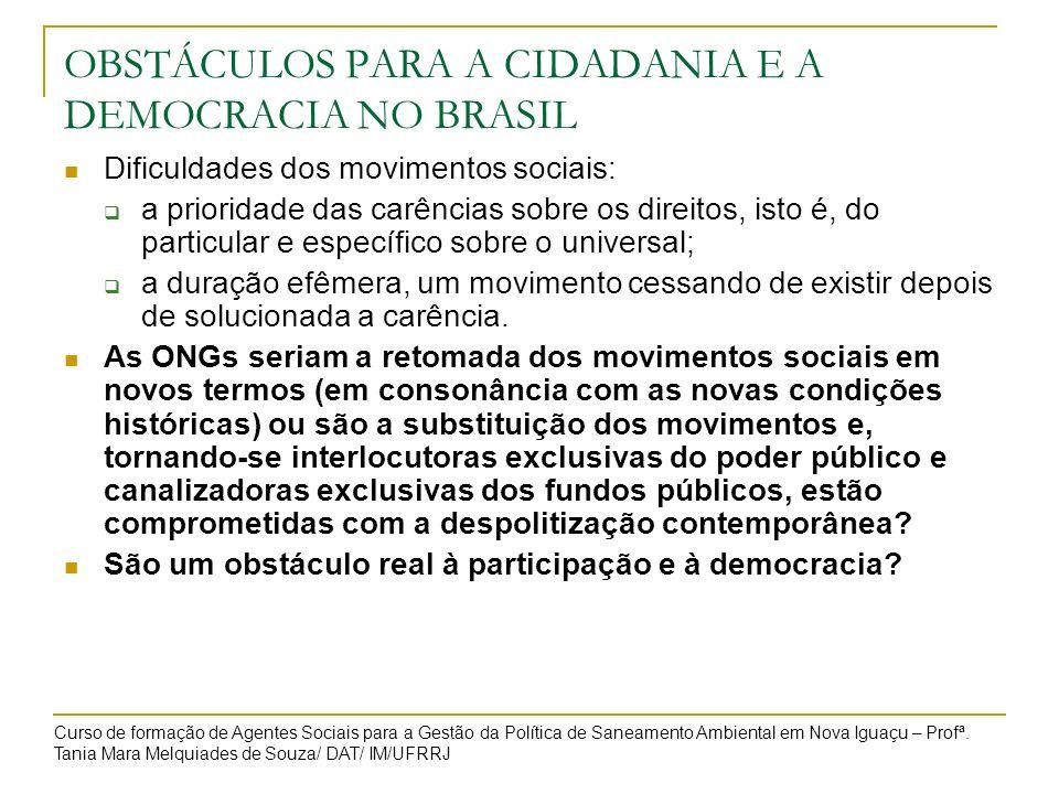 OBSTÁCULOS PARA A CIDADANIA E A DEMOCRACIA NO BRASIL Dificuldades dos movimentos sociais: a prioridade das carências sobre os direitos, isto é, do par