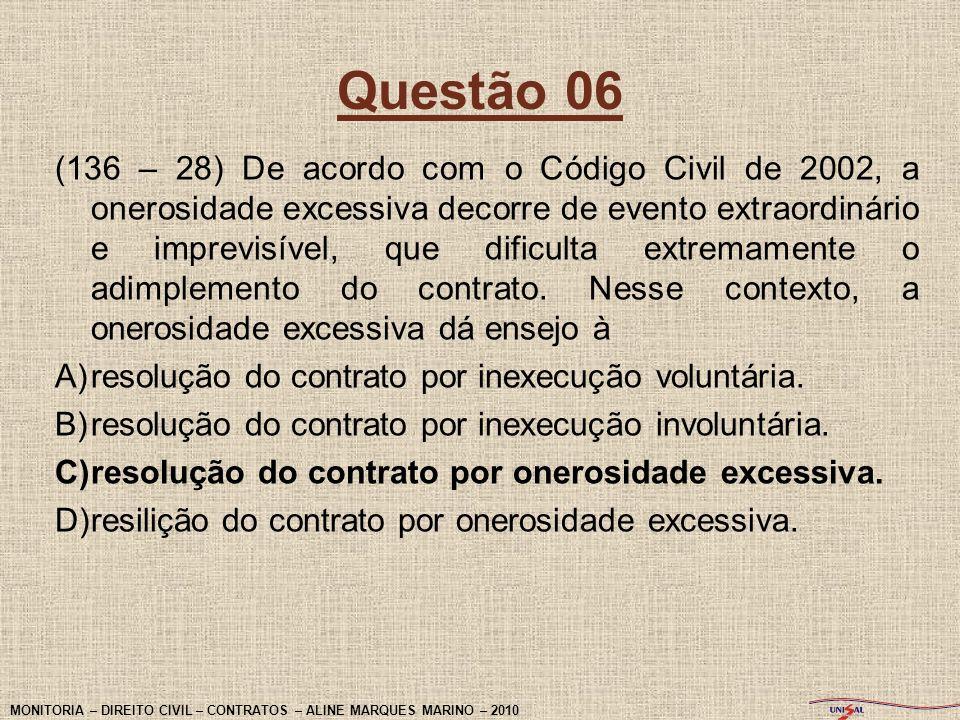 Questão 06 (136 – 28) De acordo com o Código Civil de 2002, a onerosidade excessiva decorre de evento extraordinário e imprevisível, que dificulta ext