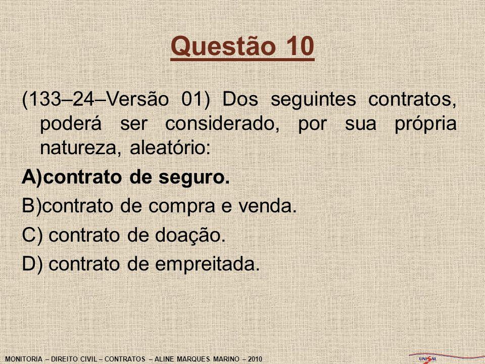 Questão 10 (133–24–Versão 01) Dos seguintes contratos, poderá ser considerado, por sua própria natureza, aleatório: A)contrato de seguro. B)contrato d