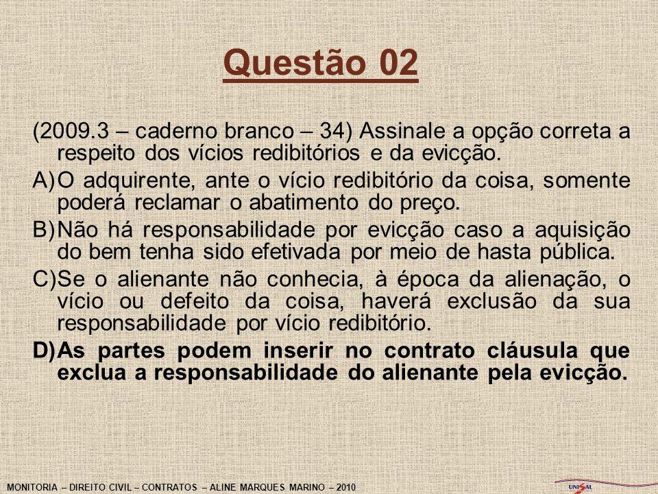 Questão 02 (2009.3 – caderno branco – 34) Assinale a opção correta a respeito dos vícios redibitórios e da evicção. A)O adquirente, ante o vício redib