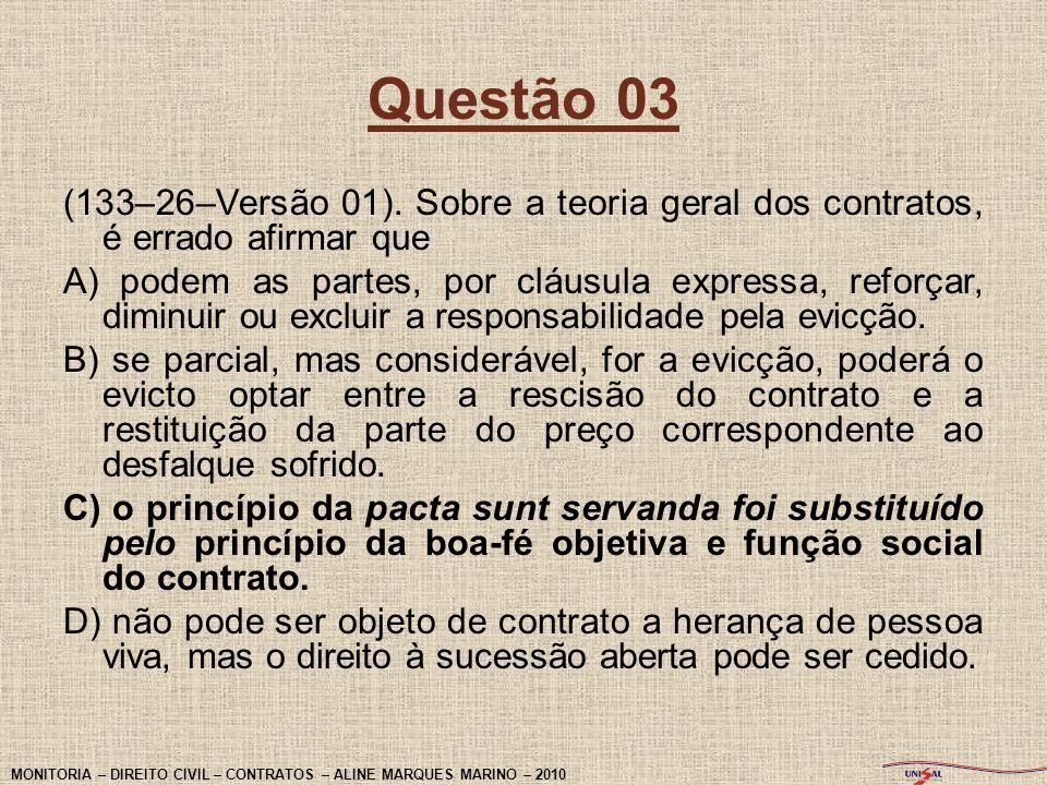 Questão 03 (133–26–Versão 01). Sobre a teoria geral dos contratos, é errado afirmar que A) podem as partes, por cláusula expressa, reforçar, diminuir